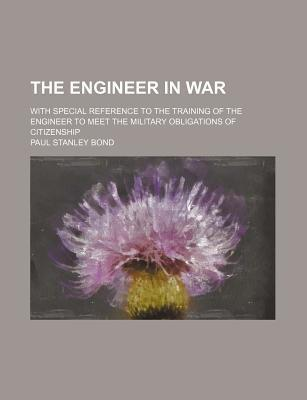 The Engineer in War; With Special Reference to the Training of the Engineer to Meet the Military Obligations of Citizenship