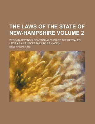 The Laws of the State of New-Hampshire; With an Appendix Containing Such of the Repealed Laws as Are Necessary to Be Known Volume 2