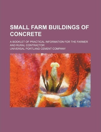 Small Farm Buildings of Concrete; A Booklet of Practical Information for the Farmer and Rural Contractor