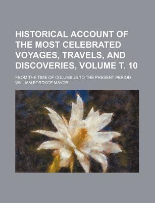 Historical Account of the Most Celebrated Voyages, Travels, and Discoveries; From the Time of Columbus to the Present Period Volume . 10