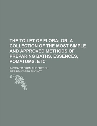 The Toilet of Flora; Or, a Collection of the Most Simple and Approved Methods of Preparing Baths, Essences, Pomatums, Etc. Improved from the French