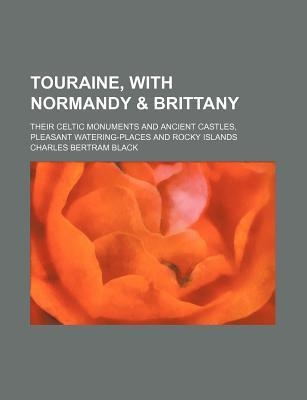 Touraine, with Normandy & Brittany; Their Celtic Monuments and Ancient Castles, Pleasant Watering-Places and Rocky Islands