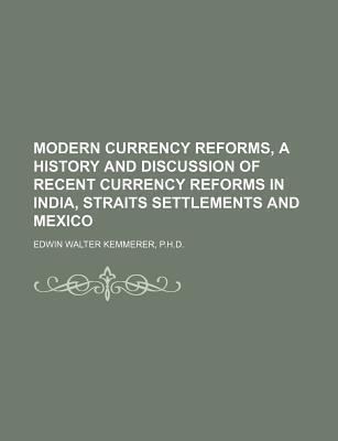 Modern Currency Reforms, a History and Discussion of Recent Currency Reforms in India, Straits Settlements and Mexico