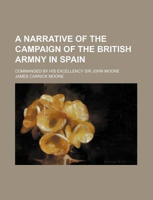A Narrative of the Campaign of the British Armny in Spain; Commanded by His Excellency Sir John Moore