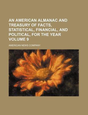 An American Almanac and Treasury of Facts, Statistical, Financial, and Political, for the Year Volume 9