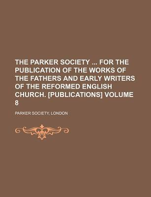 The Parker Society for the Publication of the Works of the Fathers and Early Writers of the Reformed English Church. [Publications] Volume 8