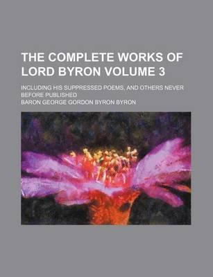 The Complete Works of Lord Byron; Including His Suppressed Poems, and Others Never Before Published Volume 3