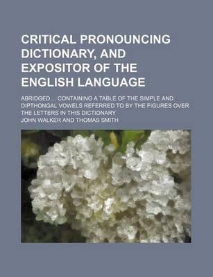 Critical Pronouncing Dictionary, and Expositor of the English Language; Abridged Containing a Table of the Simple and Dipthongal Vowels Referred to by the Figures Over the Letters in This Dictionary