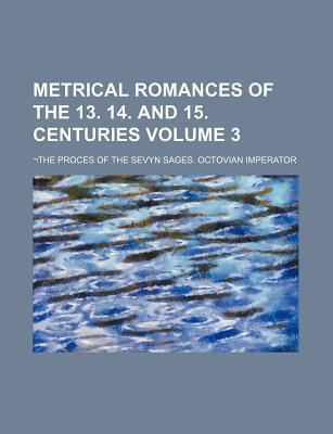 Metrical Romances of the 13. 14. and 15. Centuries; -The Proces of the Sevyn Sages. Octovian Imperator Volume 3