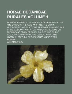 Horae Decanicae Rurales; Being an Attempt to Illustrate, by a Series of Notes and Extracts, the Name and Title, the Origin, Appointment, and Functions, Personal and Capitular, of Rural Deans. with a Few Incidental Remarks on the Volume 1