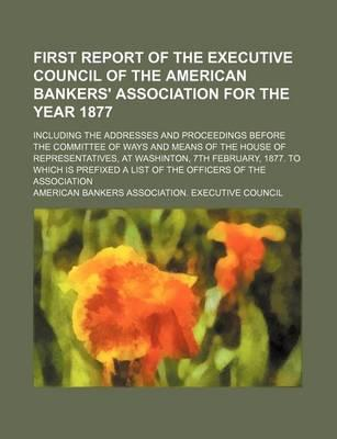 First Report of the Executive Council of the American Bankers' Association for the Year 1877; Including the Addresses and Proceedings Before the Commi