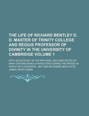The Life of Richard Bentley D. D. Master of Trinity College and Regius Professor of Divinity in the University of Cambridge; With an Account of His Writings, and Anecdotes of Many Distinguished Characters During the Period in Volume 1