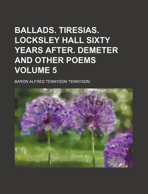Ballads. Tiresias. Locksley Hall Sixty Years After. Demeter and Other Poems Volume 5