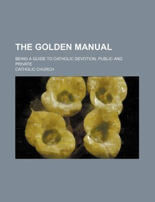 The Golden Manual; Being a Guide to Catholic Devotion, Public and Private