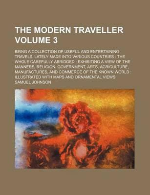 The Modern Traveller; Being a Collection of Useful and Entertaining Travels, Lately Made Into Various Countries the Whole Carefully Abridged Exhibiting a View of the Manners, Religion, Government, Arts, Agriculture, Volume 3