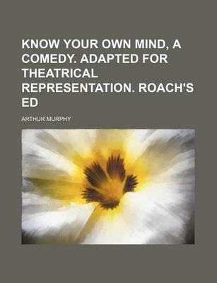 Know Your Own Mind, a Comedy. Adapted for Theatrical Representation. Roach's Ed