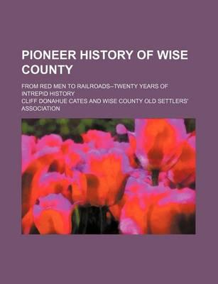 Pioneer History of Wise County; From Red Men to Railroads--Twenty Years of Intrepid History