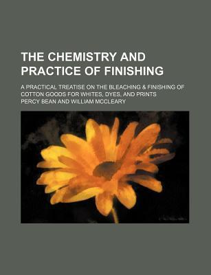 The Chemistry and Practice of Finishing; A Practical Treatise on the Bleaching & Finishing of Cotton Goods for Whites, Dyes, and Prints