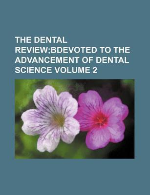 The Dental Review; Bdevoted to the Advancement of Dental Science Volume 2