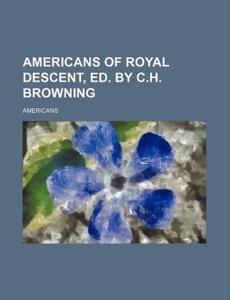 Americans of Royal Descent, Ed. by C.H. Browning