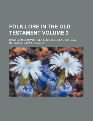 Folk-Lore in the Old Testament; Studies in Comparative Religion, Legend and Law Volume 3
