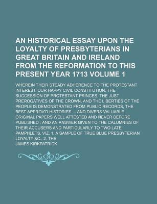An Historical Essay Upon the Loyalty of Presbyterians in Great Britain and Ireland from the Reformation to This Present Year 1713; Wherein Their Steady Adherence to the Protestant Interest, Our Happy Civil Constitution, the Volume 1