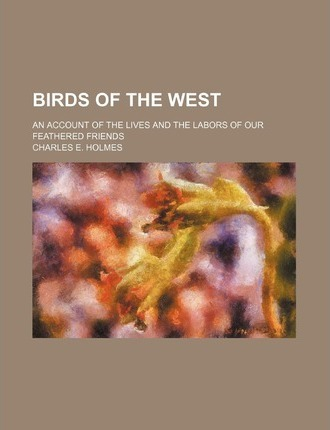 Birds of the West; An Account of the Lives and the Labors of Our Feathered Friends