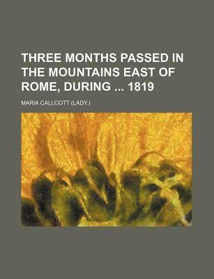 Three Months Passed in the Mountains East of Rome, During 1819