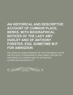 An Historical and Descriptive Account of Cumnor Place, Berks, with Biographical Notices of the Lady Amy Dudley and of Anthony Forster, Esq. Sometime M.P. for Abingdon; Followed by Some Remarks on the Statements in Sir Walter Scott's