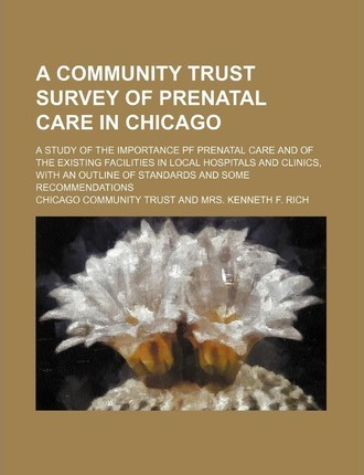 A Community Trust Survey of Prenatal Care in Chicago; A Study of the Importance Pf Prenatal Care and of the Existing Facilities in Local Hospitals a