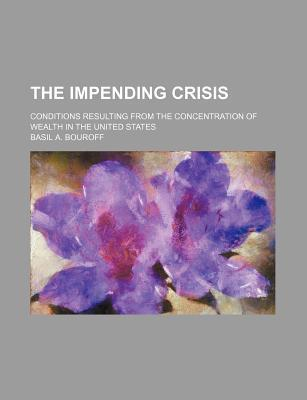 The Impending Crisis; Conditions Resulting from the Concentration of Wealth in the United States