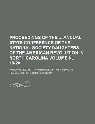 Proceedings of the Annual State Conference of the National Society Daughters of the American Revolution in North Carolina Volume N . 18-20