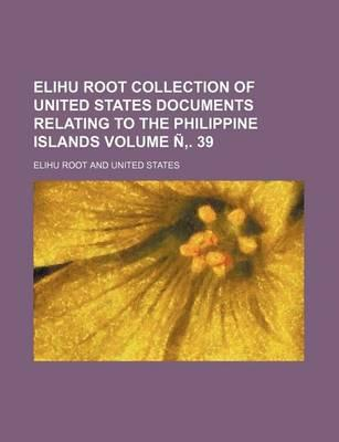 Elihu Root Collection of United States Documents Relating to the Philippine Islands Volume N . 39