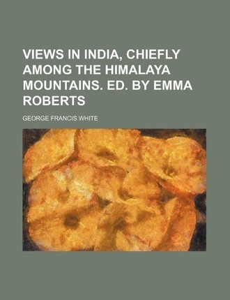Views in India, Chiefly Among the Himalaya Mountains. Ed. by Emma Roberts
