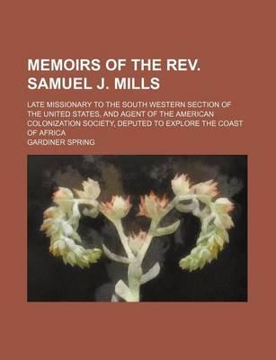 Memoirs of the REV. Samuel J. Mills; Late Missionary to the South Western Section of the United States, and Agent of the American Colonization Society, Deputed to Explore the Coast of Africa
