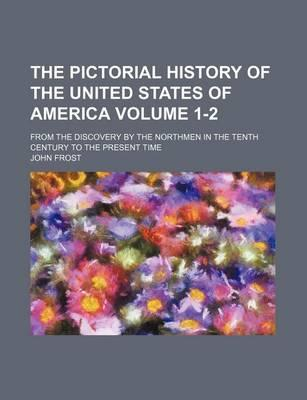 The Pictorial History of the United States of America; From the Discovery by the Northmen in the Tenth Century to the Present Time Volume 1-2