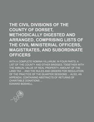 The Civil Divisions of the County of Dorset, Methodically Digested and Arranged, Comprising Lists of the Civil Ministerial Officers, Magistrates, and Subordinate Officers; With a Complete Nomina Villarum, in Four Parts a List of the