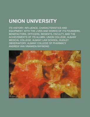 Union University; Its History, Influence, Characteristics and Equipment, with the Lives and Works of Its Founders, Benefactors, Officers, Regents, Faculty, and the Achievements of Its Alumni. Union College, Albany Medical College, Albany