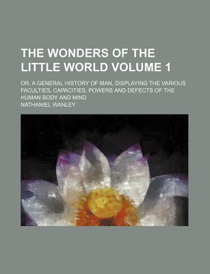 The Wonders of the Little World; Or, a General History of Man, Displaying the Various Faculties, Capacities, Powers and Defects of the Human Body and Mind Volume 1