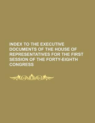 Index to the Executive Documents of the House of Representatives for the First Session of the Forty-Eighth Congress
