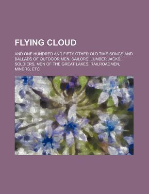 Flying Cloud; And One Hundred and Fifty Other Old Time Songs and Ballads of Outdoor Men, Sailors, Lumber Jacks, Soldiers, Men of the Great Lakes, Rail