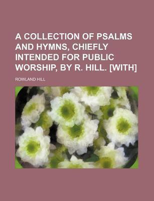 A Collection of Psalms and Hymns, Chiefly Intended for Public Worship, by R. Hill. [With]