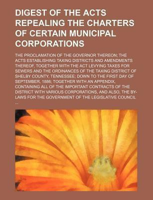 Digest of the Acts Repealing the Charters of Certain Municipal Corporations; The Proclamation of the Governor Thereon the Acts Establishing Taxing Dis