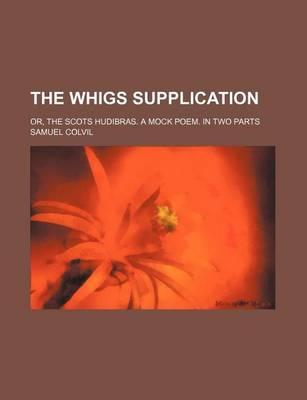 The Whigs Supplication; Or, the Scots Hudibras. a Mock Poem. in Two Parts