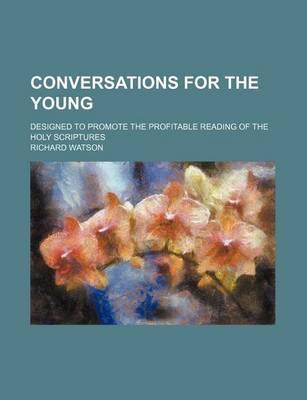 Conversations for the Young; Designed to Promote the Profitable Reading of the Holy Scriptures