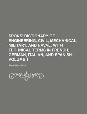 Spons' Dictionary of Engineering, Civil, Mechanical, Military, and Naval; With Technical Terms in French, German, Italian, and Spanish Volume 1