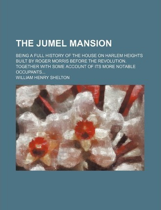 The Jumel Mansion; Being a Full History of the House on Harlem Heights Built by Roger Morris Before the Revolution. Together with Some Account of Its