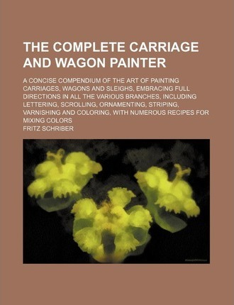 The Complete Carriage and Wagon Painter; A Concise Compendium of the Art of Painting Carriages, Wagons and Sleighs, Embracing Full Directions in All T