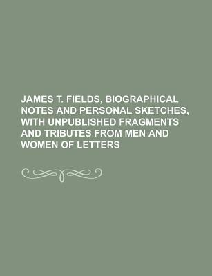 James T. Fields, Biographical Notes and Personal Sketches, with Unpublished Fragments and Tributes from Men and Women of Letters