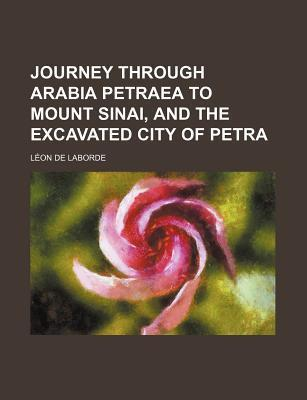 Journey Through Arabia Petraea to Mount Sinai, and the Excavated City of Petra